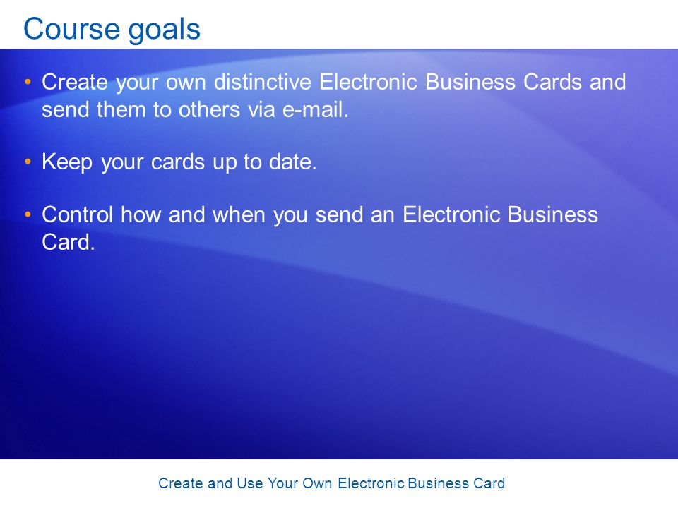 Create and Use Your Own Electronic Business Card Course goals Create your own distinctive Electronic Business Cards and send them to others via e-mail.