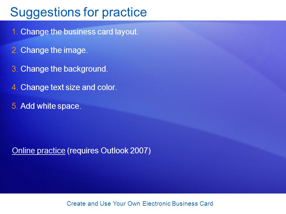 Create and Use Your Own Electronic Business Card Suggestions for practice 1.Change the business card layout.