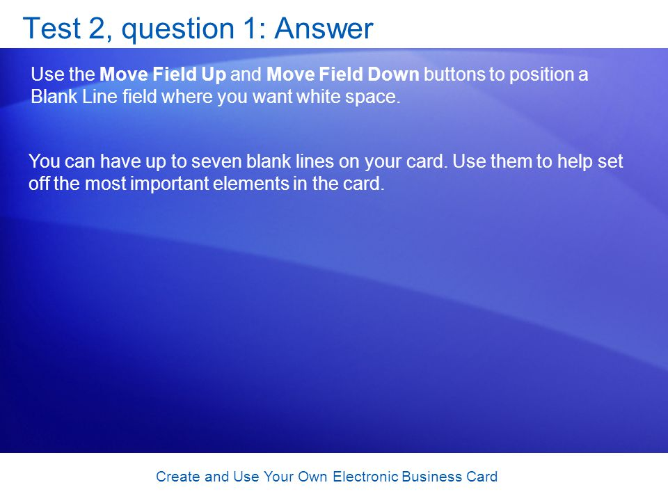 Create and Use Your Own Electronic Business Card Test 2, question 1: Answer Use the Move Field Up and Move Field Down buttons to position a Blank Line