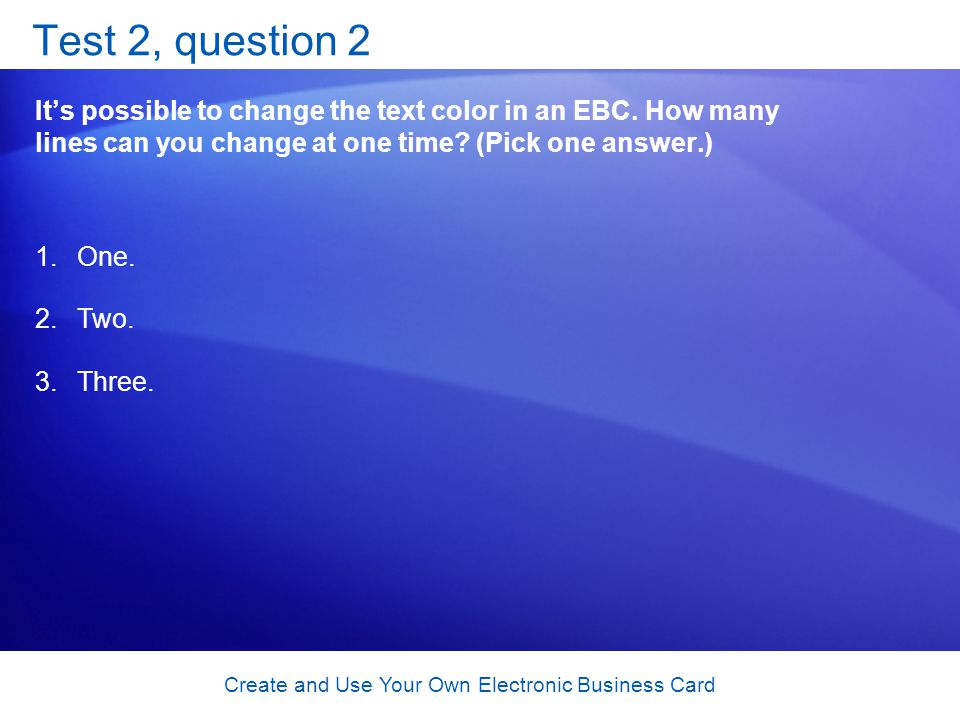 Create and Use Your Own Electronic Business Card Test 2, question 2 Its possible to change the text color in an EBC.