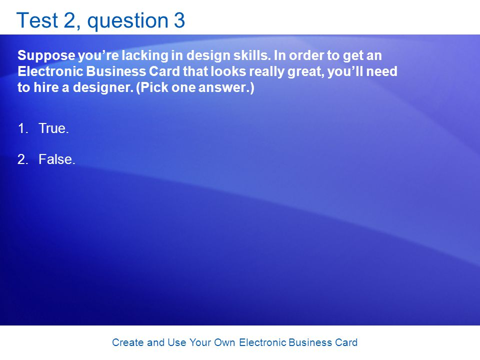 Create and Use Your Own Electronic Business Card Test 2, question 3 Suppose youre lacking in design skills. In order to get an Electronic Business Car