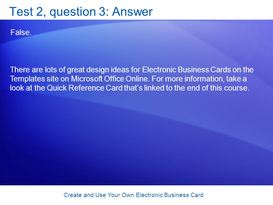 Create and Use Your Own Electronic Business Card Test 2, question 3: Answer False. There are lots of great design ideas for Electronic Business Cards