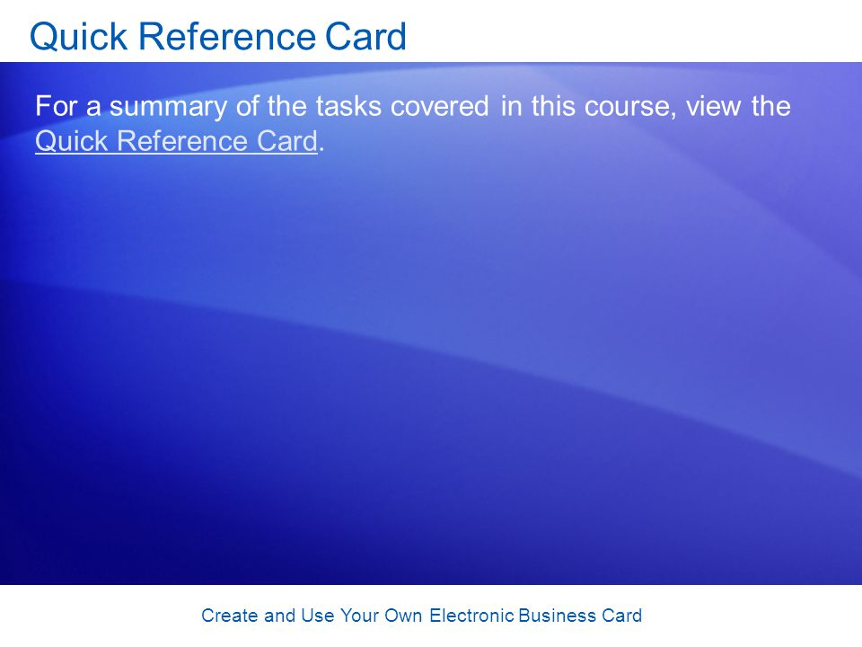 Create and Use Your Own Electronic Business Card Quick Reference Card For a summary of the tasks covered in this course, view the Quick Reference Card