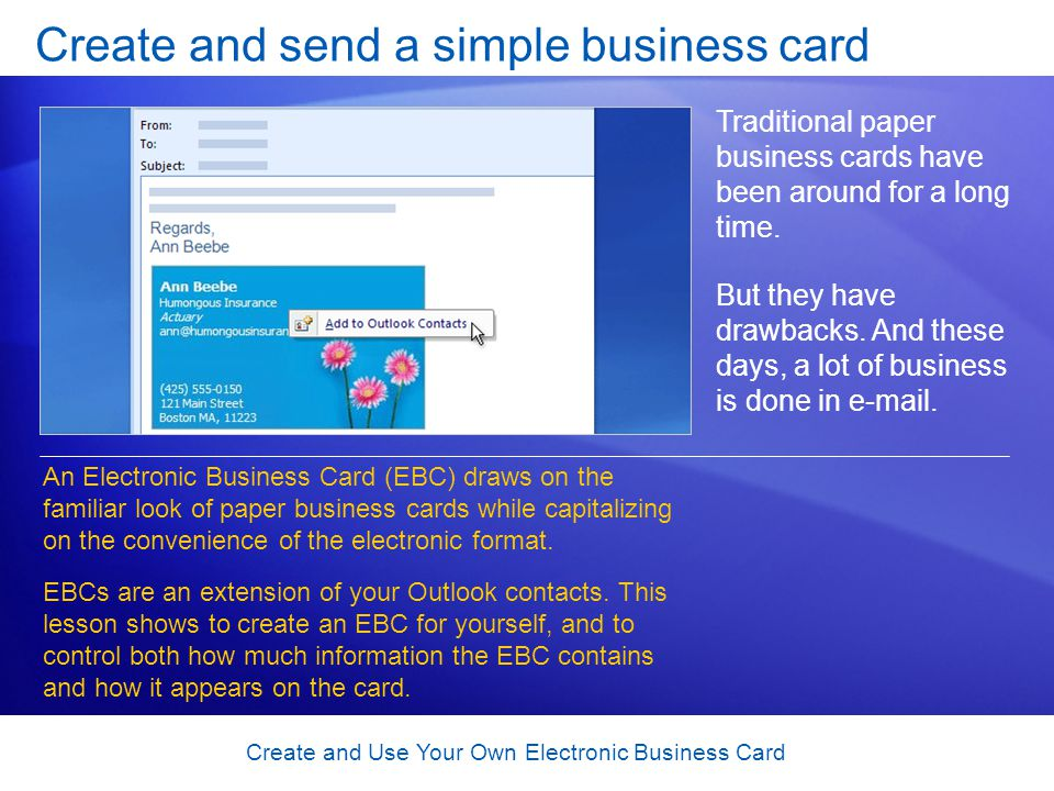 Create and Use Your Own Electronic Business Card Create and send a simple business card Traditional paper business cards have been around for a long t