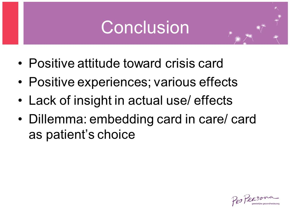 Conclusion Positive attitude toward crisis card Positive experiences; various effects Lack of insight in actual use/ effects Dillemma: embedding card in care/ card as patients choice
