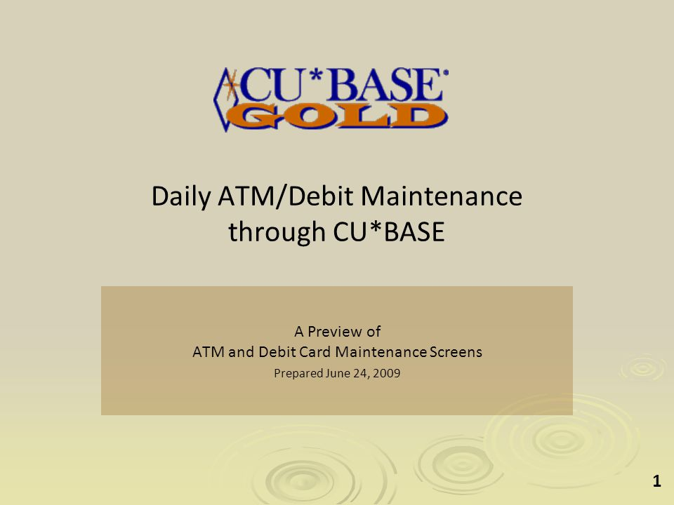 1 Daily ATM/Debit Maintenance through CU*BASE A Preview of ATM and Debit Card Maintenance Screens Prepared June 24, 2009