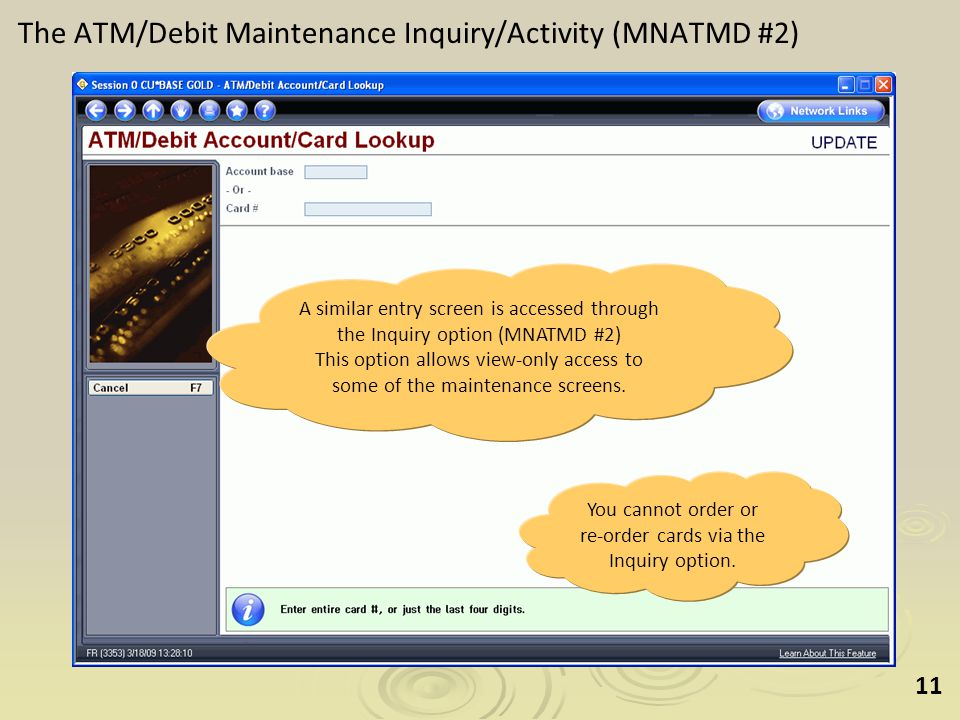 11 The ATM/Debit Maintenance Inquiry/Activity (MNATMD #2) A similar entry screen is accessed through the Inquiry option (MNATMD #2) This option allows view-only access to some of the maintenance screens.