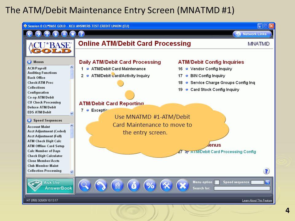 4 The ATM/Debit Maintenance Entry Screen (MNATMD #1) Use MNATMD #1-ATM/Debit Card Maintenance to move to the entry screen.