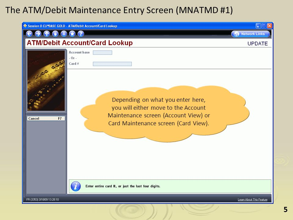 5 The ATM/Debit Maintenance Entry Screen (MNATMD #1) Depending on what you enter here, you will either move to the Account Maintenance screen (Account View) or Card Maintenance screen (Card View).