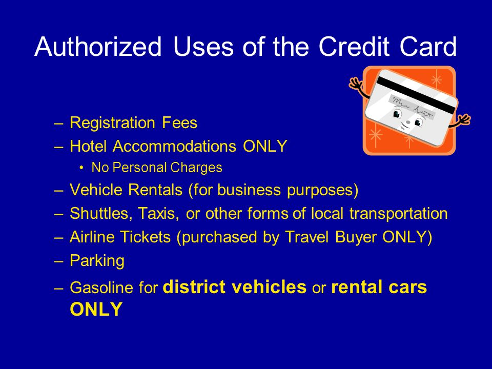 Authorized Uses of the Credit Card –Registration Fees –Hotel Accommodations ONLY No Personal Charges –Vehicle Rentals (for business purposes) –Shuttles, Taxis, or other forms of local transportation –Airline Tickets (purchased by Travel Buyer ONLY) –Parking –Gasoline for district vehicles or rental cars ONLY
