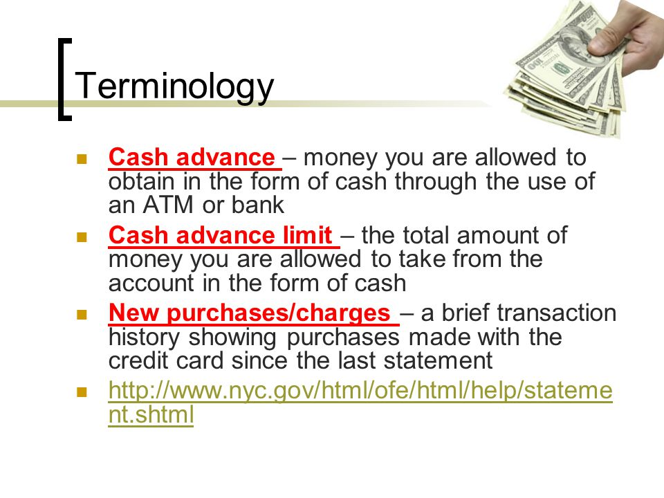 Terminology Previous payments – the amount you paid on the last credit card bill received and any other payments you may have made since the last statement Daily finance charge – the interest rate you pay each day on the outstanding balance Annual percentage rate – the yearly interest rate you pay on the credit card balance http://www.nyc.gov/html/ofe/html/help/stateme nt.shtml http://www.nyc.gov/html/ofe/html/help/stateme nt.shtml