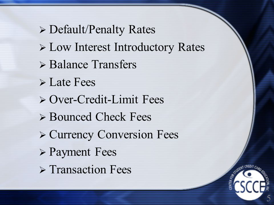 Default/Penalty Rates Low Interest Introductory Rates Balance Transfers Late Fees Over-Credit-Limit Fees Bounced Check Fees Currency Conversion Fees Payment Fees Transaction Fees 5