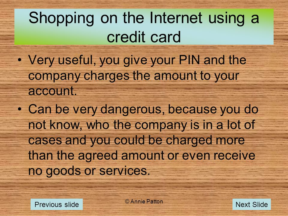 © Annie Patton Shopping on the Internet using a credit card Very useful, you give your PIN and the company charges the amount to your account.