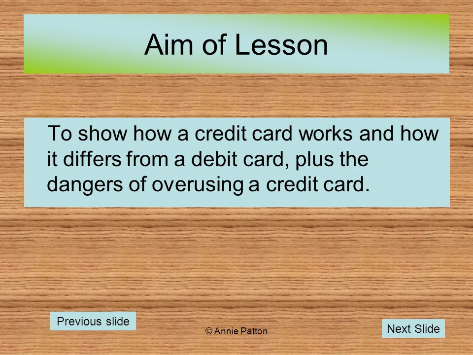 © Annie Patton Aim of Lesson To show how a credit card works and how it differs from a debit card, plus the dangers of overusing a credit card.