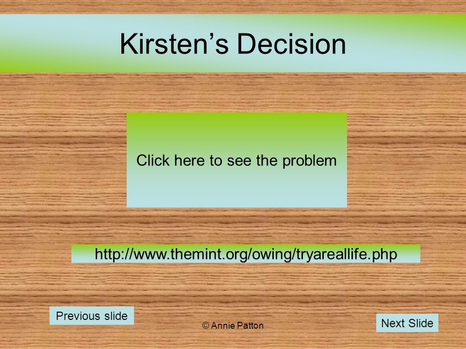 © Annie Patton Kirstens Decision Click here to see the problem Previous slide Next Slide http://www.themint.org/owing/tryareallife.php