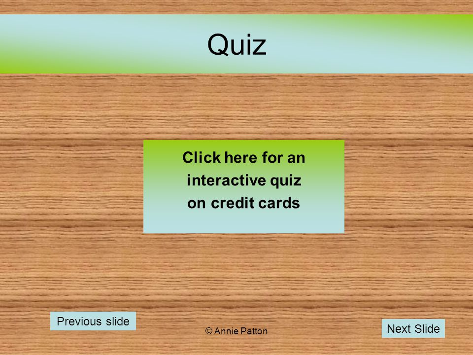 © Annie Patton Quiz Click here for an interactive quiz on credit cards Previous slide Next Slide