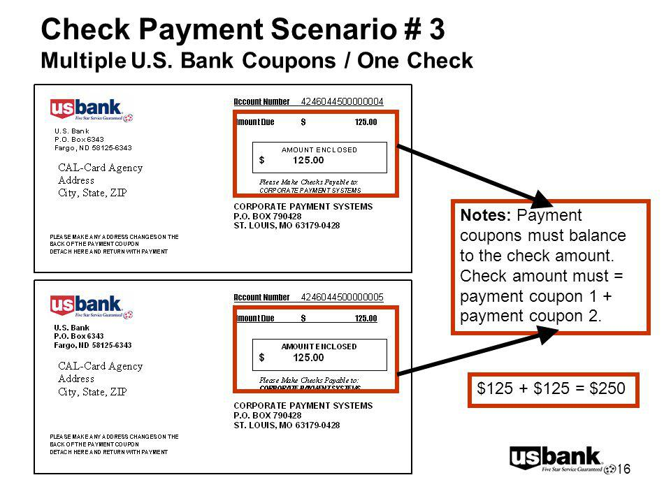 16 Check Payment Scenario # 3 Multiple U.S. Bank Coupons / One Check Notes: Payment coupons must balance to the check amount. Check amount must = paym