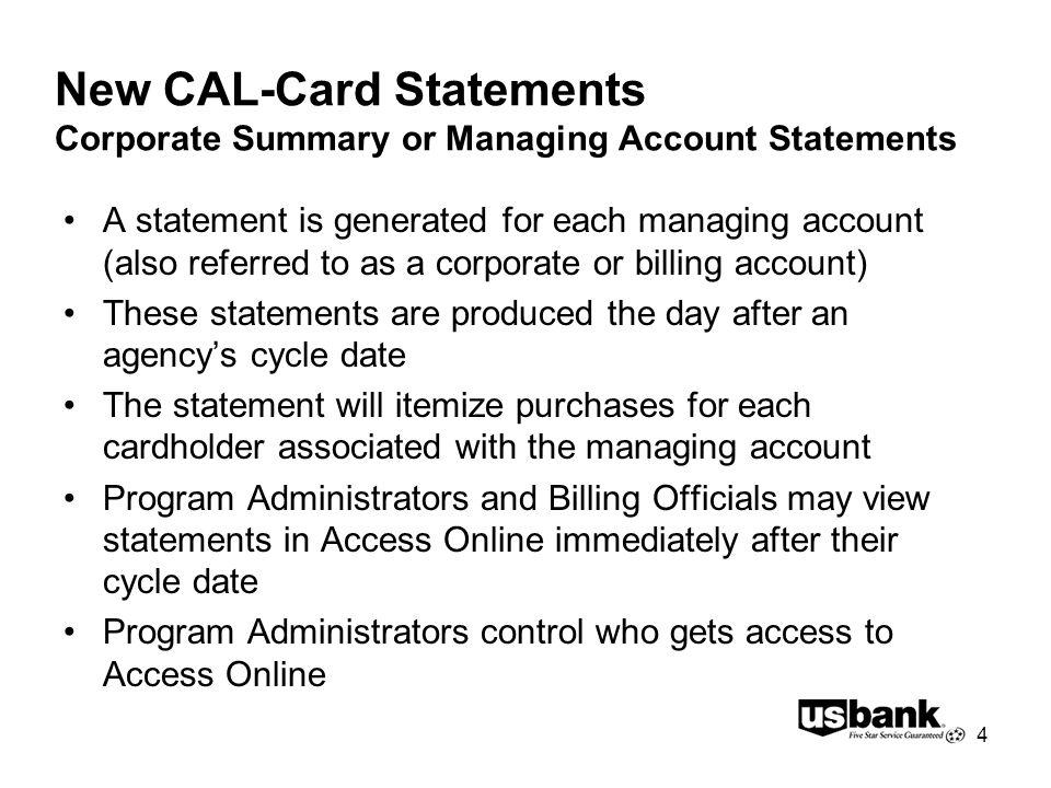 4 New CAL-Card Statements Corporate Summary or Managing Account Statements A statement is generated for each managing account (also referred to as a corporate or billing account) These statements are produced the day after an agencys cycle date The statement will itemize purchases for each cardholder associated with the managing account Program Administrators and Billing Officials may view statements in Access Online immediately after their cycle date Program Administrators control who gets access to Access Online
