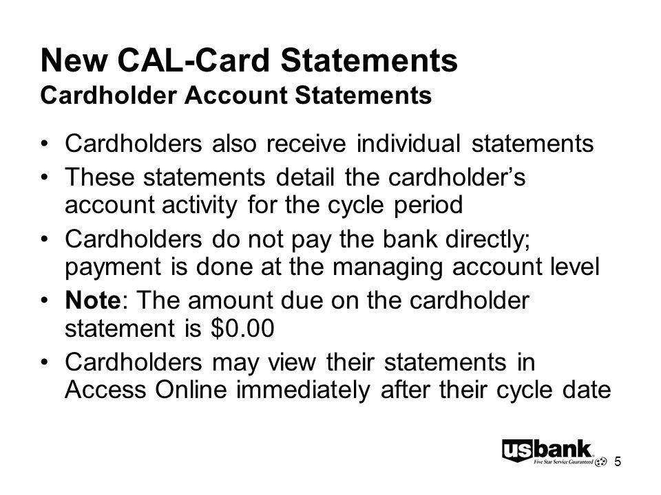5 New CAL-Card Statements Cardholder Account Statements Cardholders also receive individual statements These statements detail the cardholders account activity for the cycle period Cardholders do not pay the bank directly; payment is done at the managing account level Note: The amount due on the cardholder statement is $0.00 Cardholders may view their statements in Access Online immediately after their cycle date
