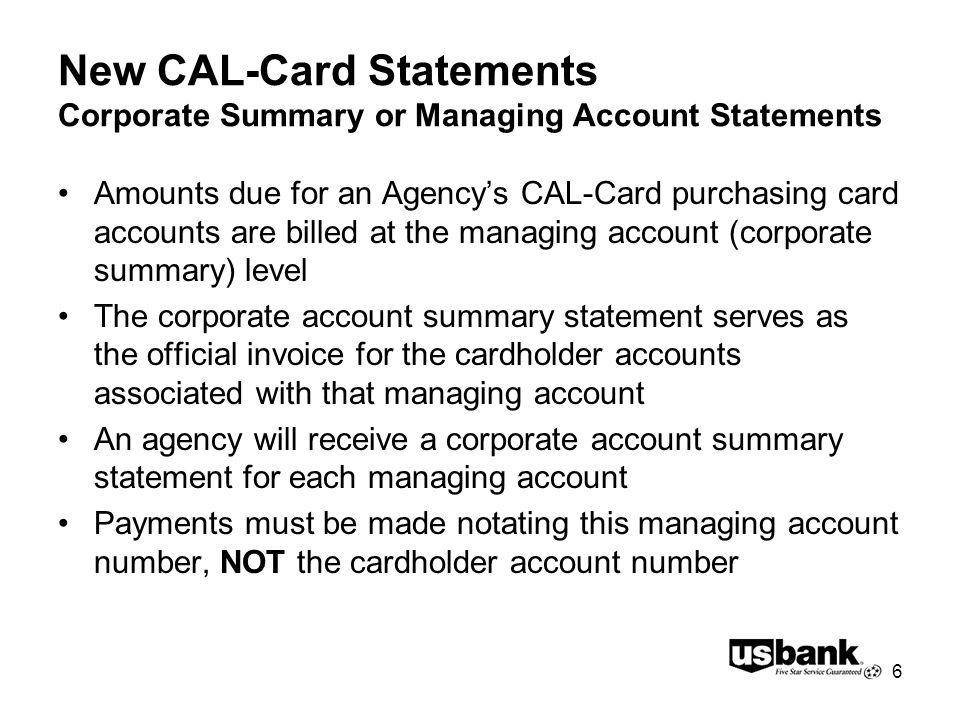 6 New CAL-Card Statements Corporate Summary or Managing Account Statements Amounts due for an Agencys CAL-Card purchasing card accounts are billed at