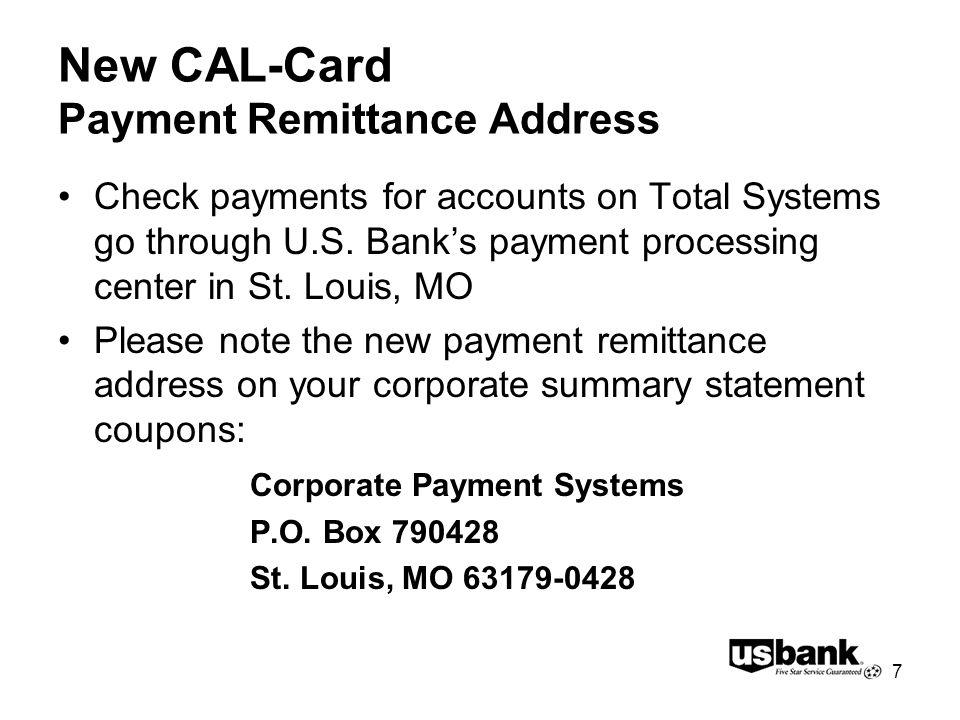 7 New CAL-Card Payment Remittance Address Check payments for accounts on Total Systems go through U.S. Banks payment processing center in St. Louis, M