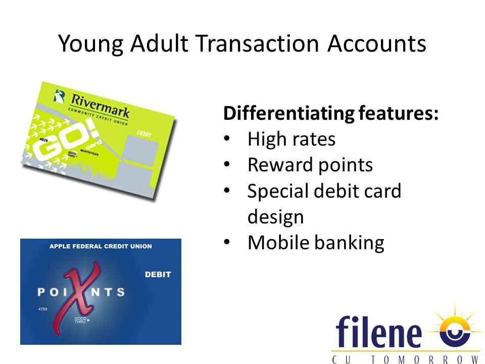 Young Adult Transaction Accounts Differentiating features: High rates Reward points Special debit card design Mobile banking