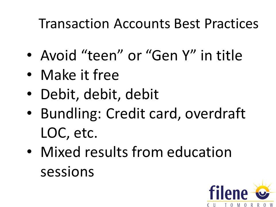 Transaction Accounts Best Practices Avoid teen or Gen Y in title Make it free Debit, debit, debit Bundling: Credit card, overdraft LOC, etc.