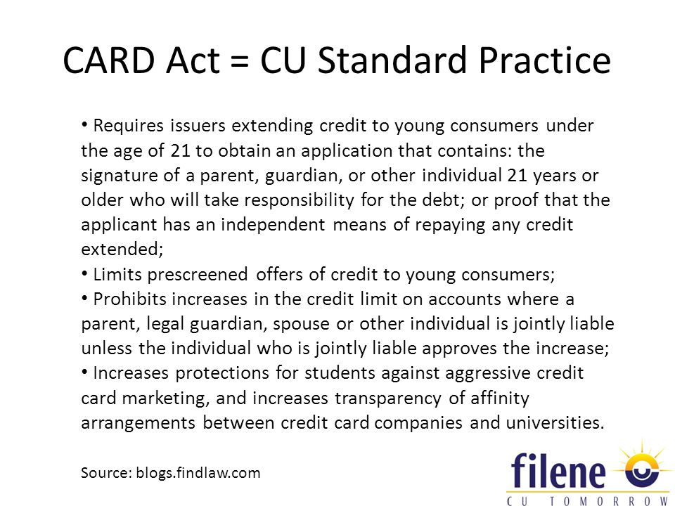 CARD Act = CU Standard Practice Requires issuers extending credit to young consumers under the age of 21 to obtain an application that contains: the signature of a parent, guardian, or other individual 21 years or older who will take responsibility for the debt; or proof that the applicant has an independent means of repaying any credit extended; Limits prescreened offers of credit to young consumers; Prohibits increases in the credit limit on accounts where a parent, legal guardian, spouse or other individual is jointly liable unless the individual who is jointly liable approves the increase; Increases protections for students against aggressive credit card marketing, and increases transparency of affinity arrangements between credit card companies and universities.