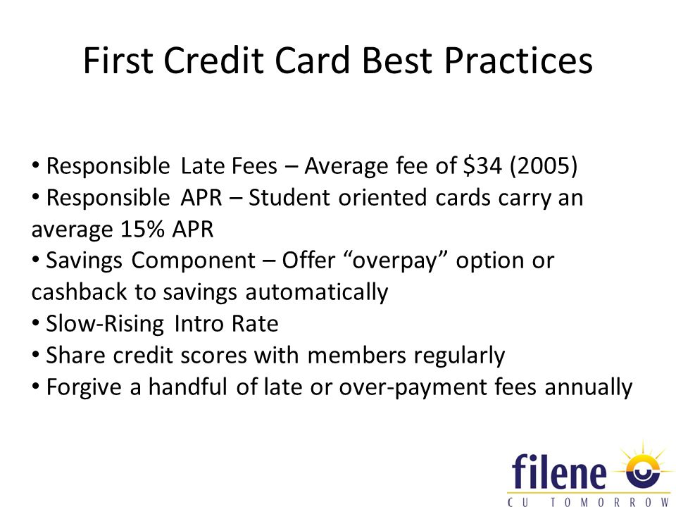 First Credit Card Best Practices Responsible Late Fees – Average fee of $34 (2005) Responsible APR – Student oriented cards carry an average 15% APR Savings Component – Offer overpay option or cashback to savings automatically Slow-Rising Intro Rate Share credit scores with members regularly Forgive a handful of late or over-payment fees annually