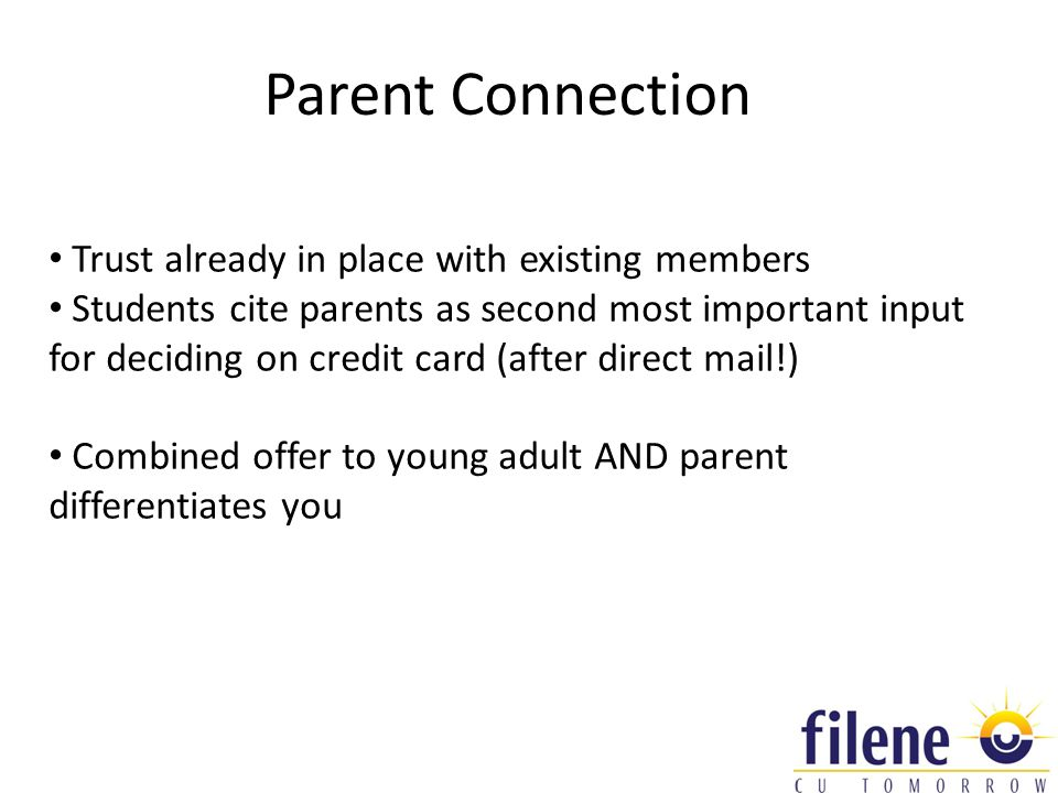 Parent Connection Trust already in place with existing members Students cite parents as second most important input for deciding on credit card (after direct mail!) Combined offer to young adult AND parent differentiates you