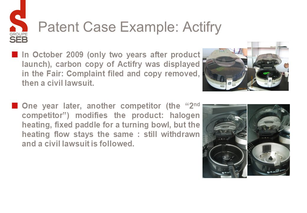 Patent Case Example: Actifry In October 2009 (only two years after product launch), carbon copy of Actifry was displayed in the Fair: Complaint filed