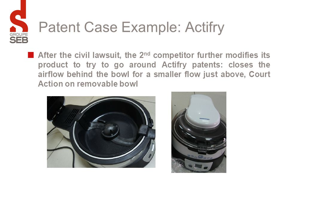 Patent Case Example: Actifry After the civil lawsuit, the 2 nd competitor further modifies its product to try to go around Actifry patents: closes the