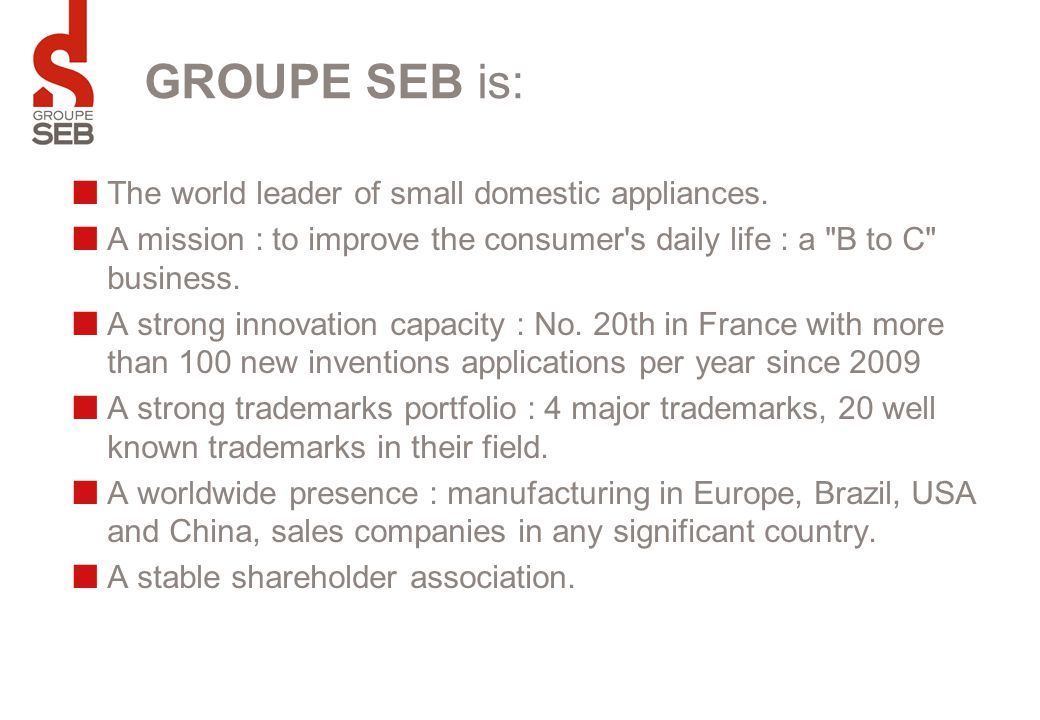 GROUPE SEB is: The world leader of small domestic appliances. A mission : to improve the consumer's daily life : a
