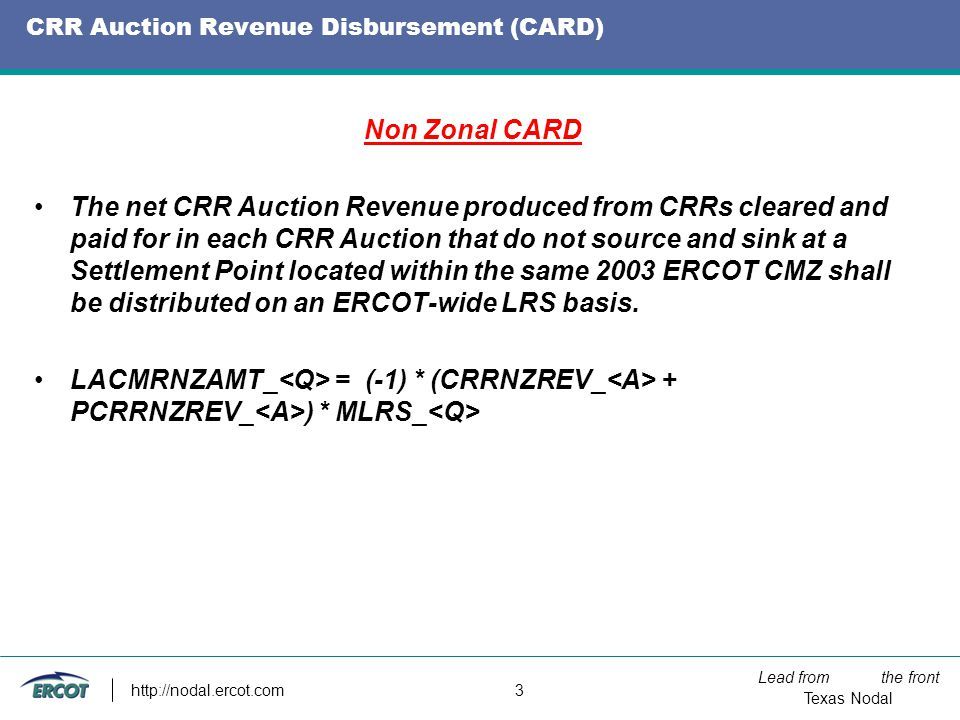 Lead from the front Texas Nodal http://nodal.ercot.com 3 CRR Auction Revenue Disbursement (CARD) Non Zonal CARD The net CRR Auction Revenue produced from CRRs cleared and paid for in each CRR Auction that do not source and sink at a Settlement Point located within the same 2003 ERCOT CMZ shall be distributed on an ERCOT-wide LRS basis.