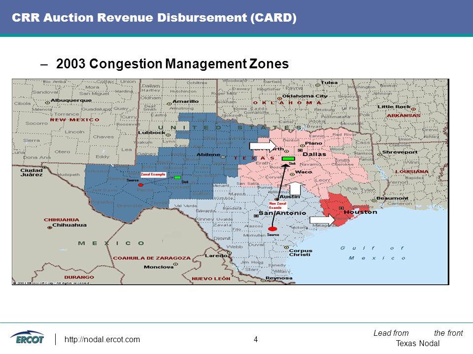 Lead from the front Texas Nodal http://nodal.ercot.com 4 CRR Auction Revenue Disbursement (CARD) –2003 Congestion Management Zones