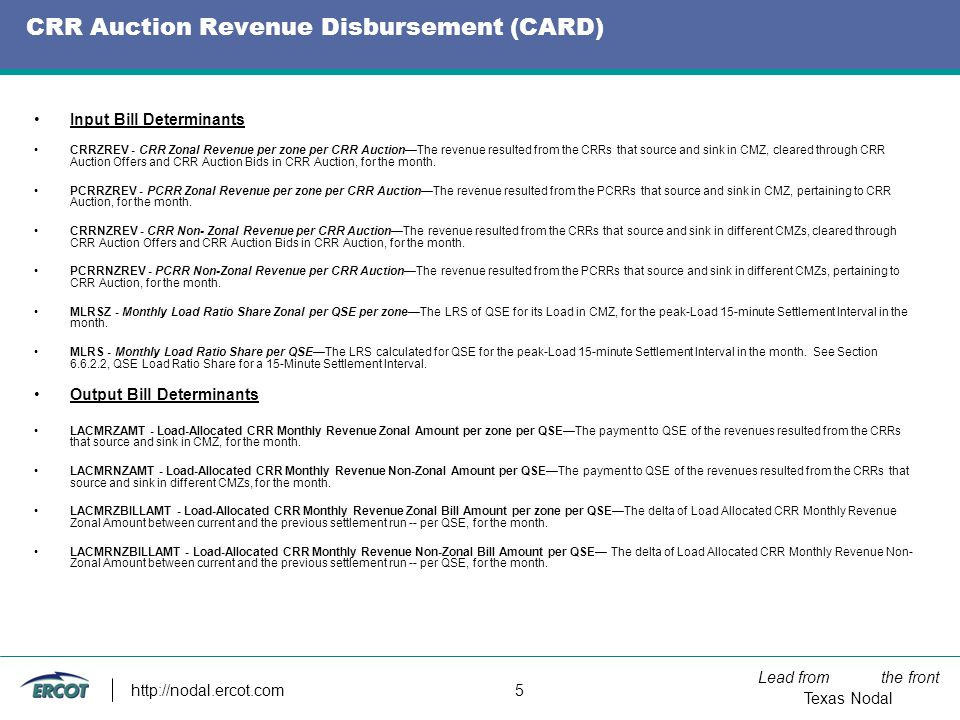 Lead from the front Texas Nodal http://nodal.ercot.com 5 CRR Auction Revenue Disbursement (CARD) Input Bill Determinants CRRZREV - CRR Zonal Revenue per zone per CRR AuctionThe revenue resulted from the CRRs that source and sink in CMZ, cleared through CRR Auction Offers and CRR Auction Bids in CRR Auction, for the month.