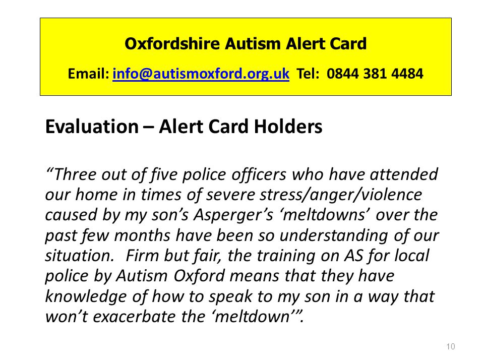 Oxfordshire Autism Alert Card Email: info@autismoxford.org.uk Tel: 0844 381 4484info@autismoxford.org.uk Evaluation – Alert Card Holders Three out of five police officers who have attended our home in times of severe stress/anger/violence caused by my sons Aspergers meltdowns over the past few months have been so understanding of our situation.