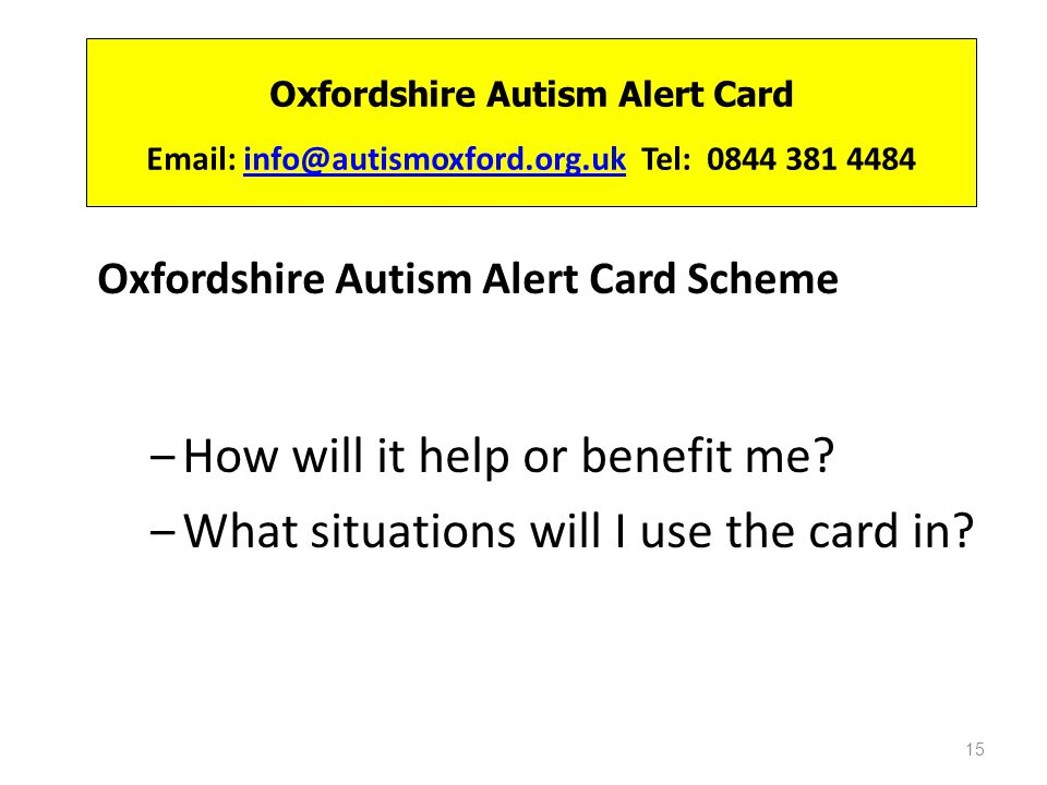 Oxfordshire Autism Alert Card Email: info@autismoxford.org.uk Tel: 0844 381 4484info@autismoxford.org.uk Oxfordshire Autism Alert Card Scheme How will it help or benefit me.