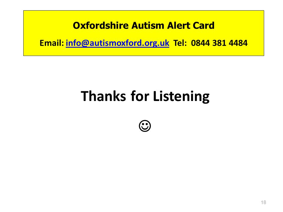 Oxfordshire Autism Alert Card Email: info@autismoxford.org.uk Tel: 0844 381 4484info@autismoxford.org.uk Thanks for Listening 18