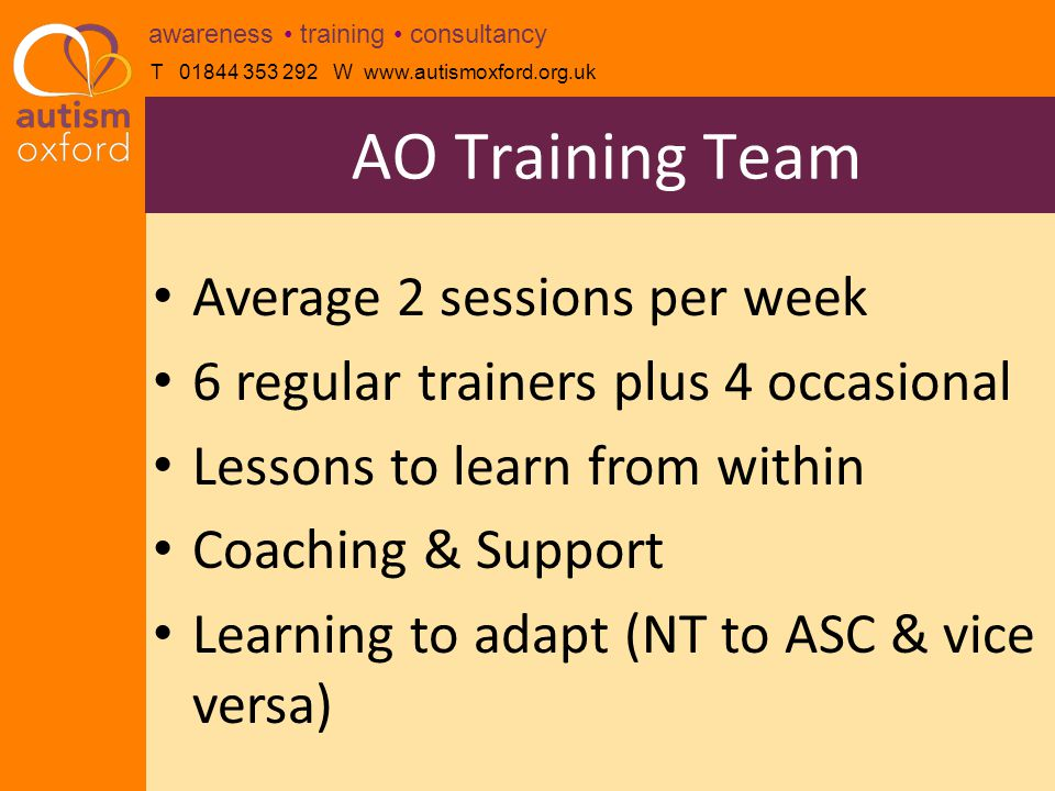 T 01844 353 292 W www.autismoxford.org.uk awareness training consultancy Average 2 sessions per week 6 regular trainers plus 4 occasional Lessons to learn from within Coaching & Support Learning to adapt (NT to ASC & vice versa) AO Training Team