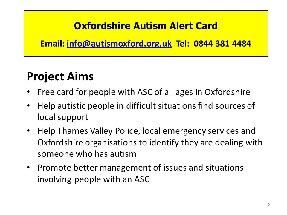 Oxfordshire Autism Alert Card Email: info@autismoxford.org.uk Tel: 0844 381 4484info@autismoxford.org.uk Project Aims Free card for people with ASC of all ages in Oxfordshire Help autistic people in difficult situations find sources of local support Help Thames Valley Police, local emergency services and Oxfordshire organisations to identify they are dealing with someone who has autism Promote better management of issues and situations involving people with an ASC 2