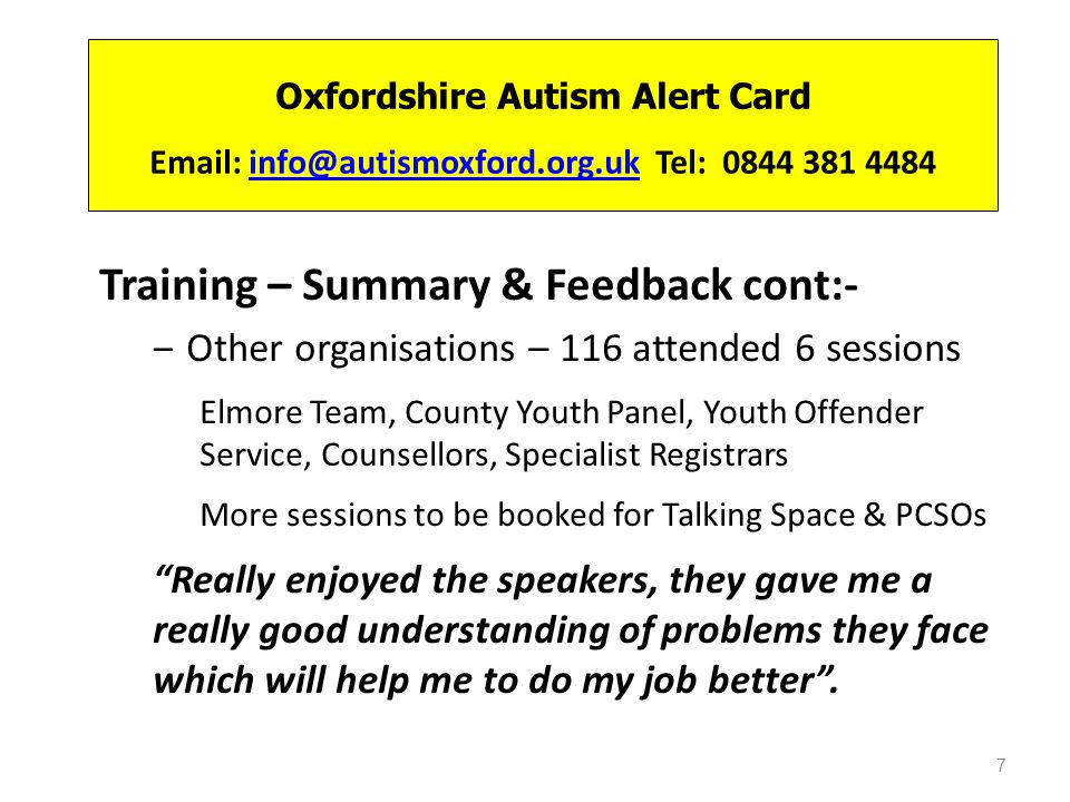 Oxfordshire Autism Alert Card Email: info@autismoxford.org.uk Tel: 0844 381 4484info@autismoxford.org.uk Training – Summary & Feedback cont:- Other organisations – 116 attended 6 sessions Elmore Team, County Youth Panel, Youth Offender Service, Counsellors, Specialist Registrars More sessions to be booked for Talking Space & PCSOs Really enjoyed the speakers, they gave me a really good understanding of problems they face which will help me to do my job better.