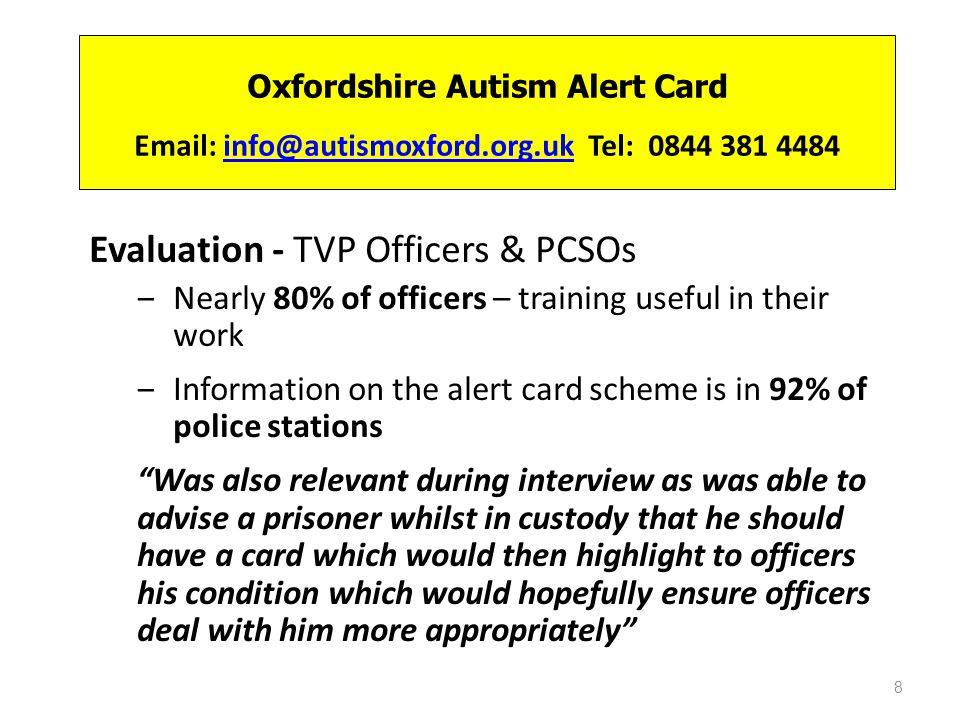 Oxfordshire Autism Alert Card Email: info@autismoxford.org.uk Tel: 0844 381 4484info@autismoxford.org.uk Evaluation - TVP Officers & PCSOs Nearly 80% of officers – training useful in their work Information on the alert card scheme is in 92% of police stations Was also relevant during interview as was able to advise a prisoner whilst in custody that he should have a card which would then highlight to officers his condition which would hopefully ensure officers deal with him more appropriately 8