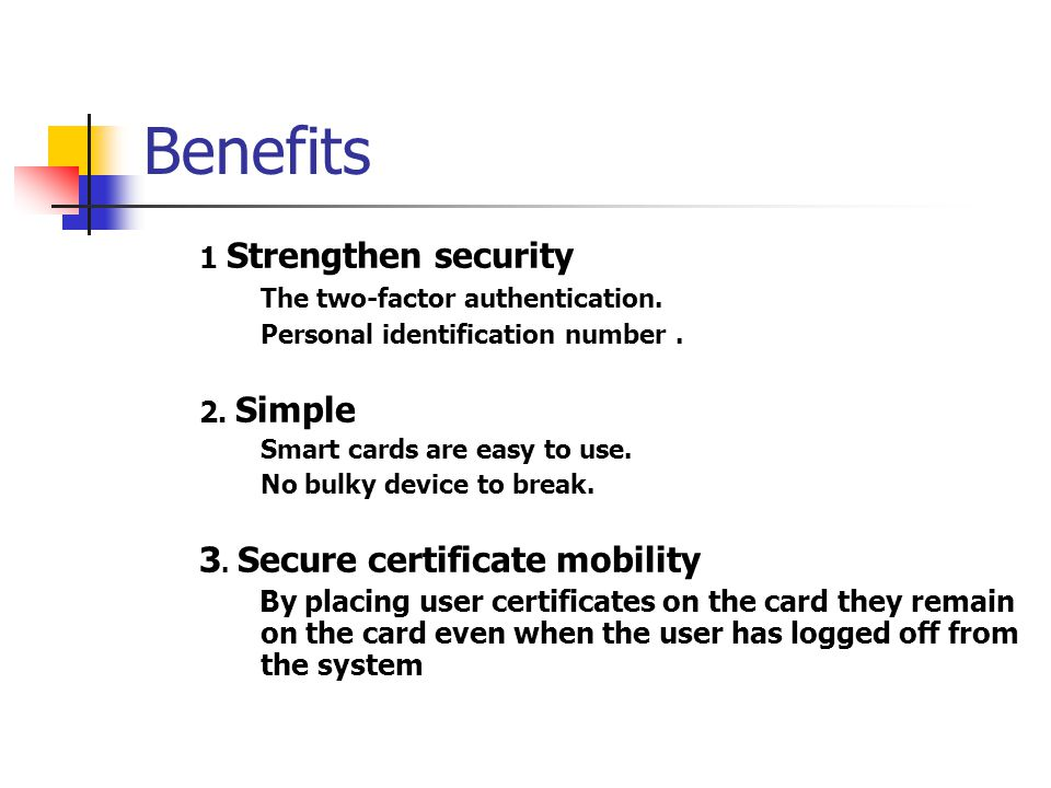 Benefits 1 Strengthen security The two-factor authentication. Personal identification number. 2. Simple Smart cards are easy to use. No bulky device t