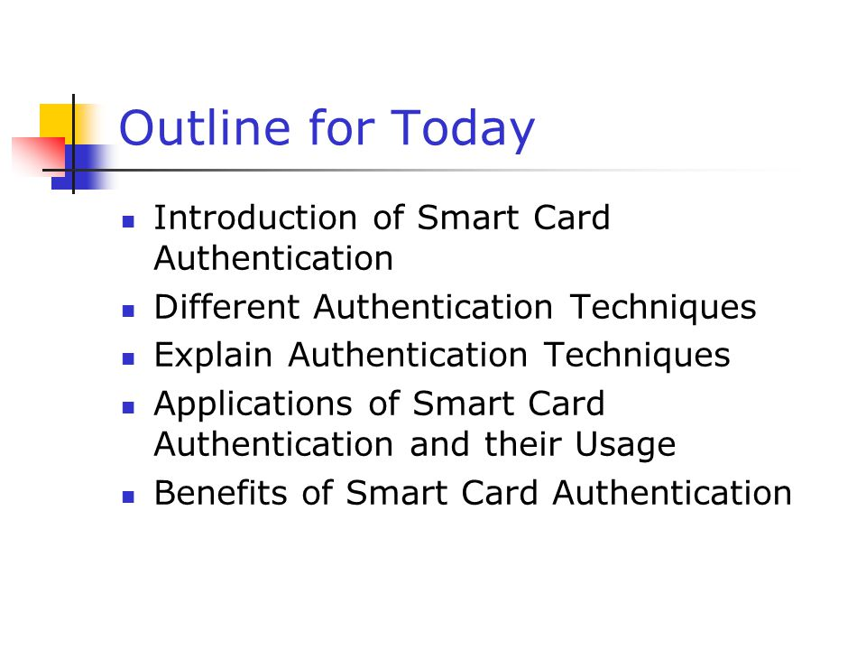 Outline for Today Introduction of Smart Card Authentication Different Authentication Techniques Explain Authentication Techniques Applications of Smar