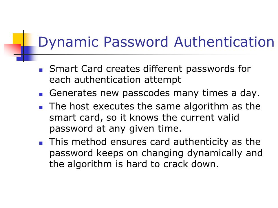 Dynamic Password Authentication Smart Card creates different passwords for each authentication attempt Generates new passcodes many times a day.