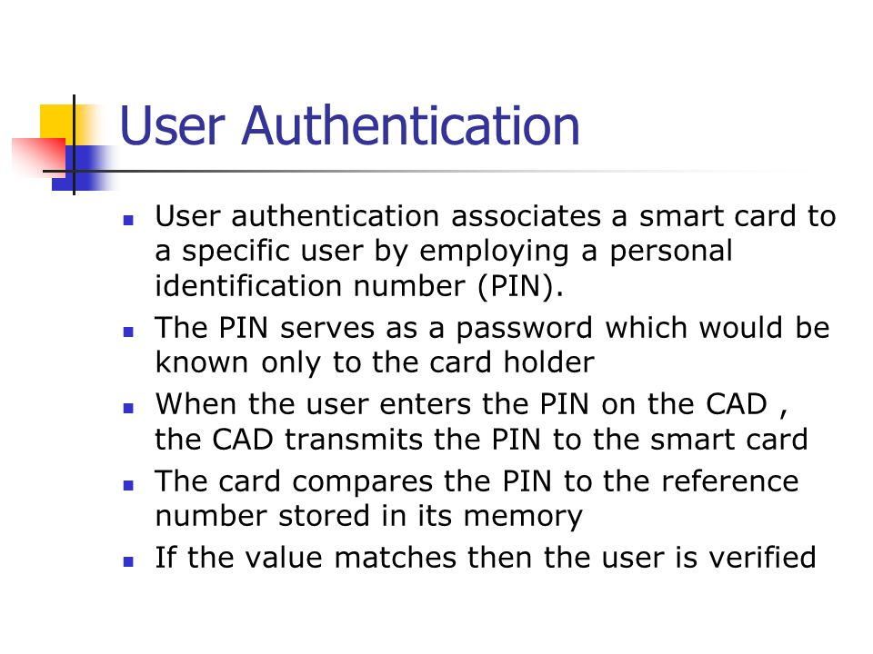 User Authentication User authentication associates a smart card to a specific user by employing a personal identification number (PIN). The PIN serves