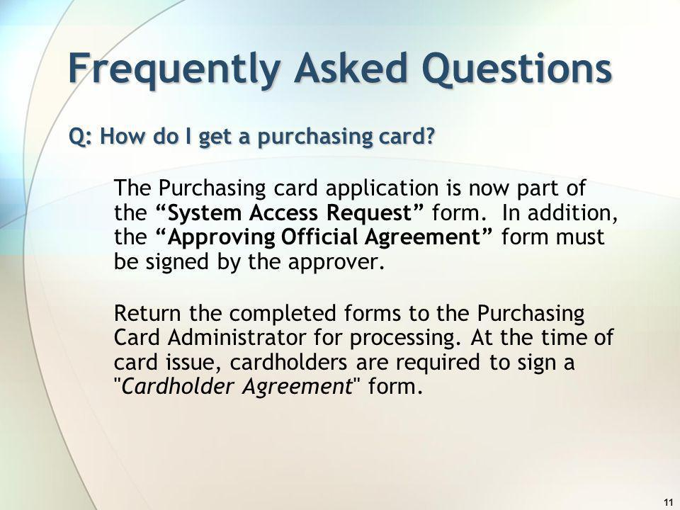 11 Frequently Asked Questions Q: How do I get a purchasing card? The Purchasing card application is now part of the System Access Request form. In add