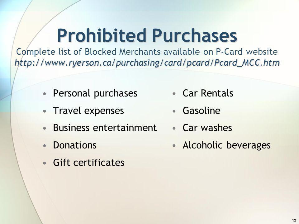 13 Prohibited Purchases http://www.ryerson.ca/purchasing/card/pcard/Pcard_MCC.htm Prohibited Purchases Complete list of Blocked Merchants available on