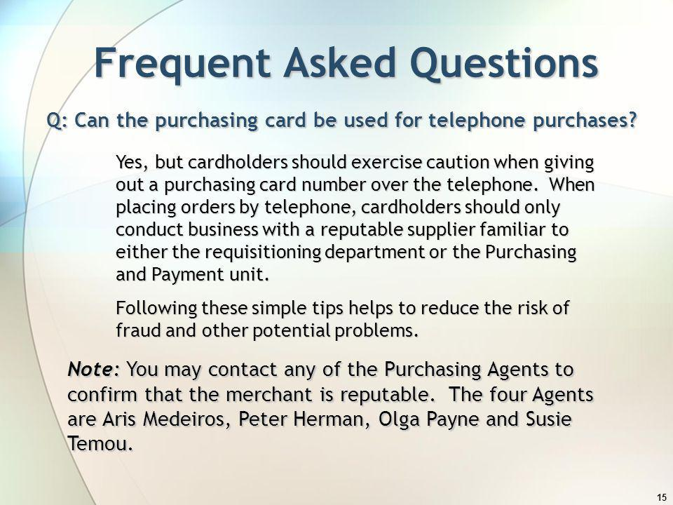 15 Frequent Asked Questions Q: Can the purchasing card be used for telephone purchases? Note: You may contact any of the Purchasing Agents to confirm